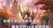 <font color='#FF0000'>炉石圣骑士英雄莉亚德琳 联动魔兽免费获得</font>