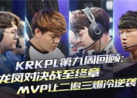 KRKPL第九周回顾:龙凤对决战至终章,MVP让二追三爆冷逆袭!