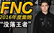 失意的欧洲王者:FNC战队2016赛季精彩时刻